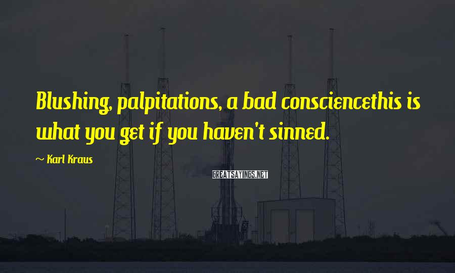 Karl Kraus Sayings: Blushing, palpitations, a bad consciencethis is what you get if you haven't sinned.