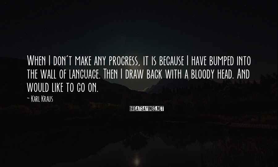 Karl Kraus Sayings: When I don't make any progress, it is because I have bumped into the wall