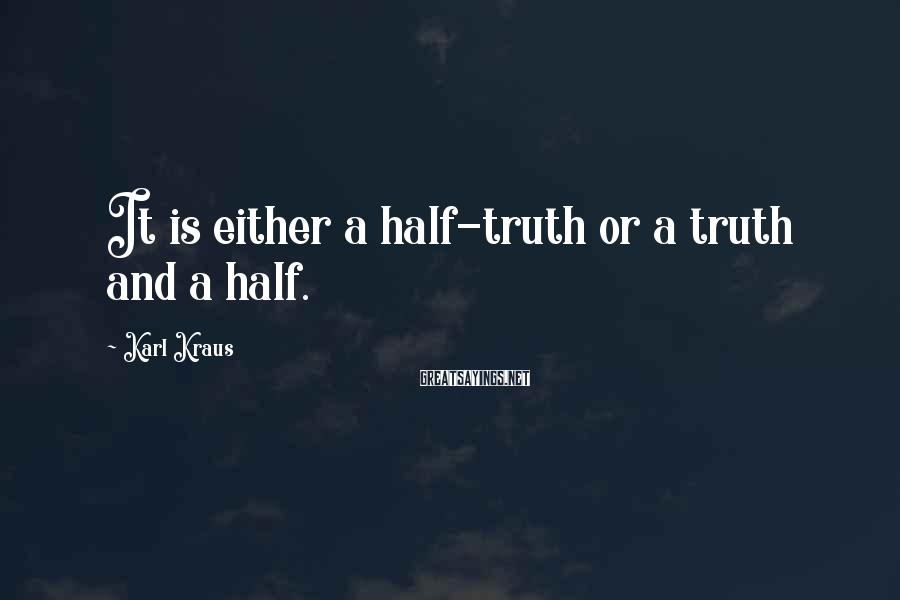 Karl Kraus Sayings: It is either a half-truth or a truth and a half.