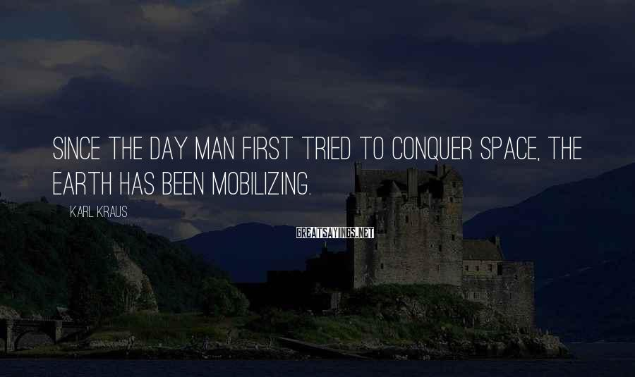 Karl Kraus Sayings: Since the day man first tried to conquer space, the earth has been mobilizing.