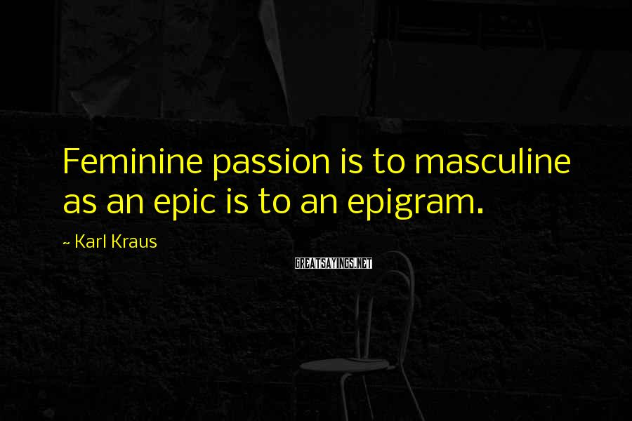 Karl Kraus Sayings: Feminine passion is to masculine as an epic is to an epigram.