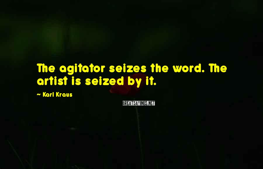 Karl Kraus Sayings: The agitator seizes the word. The artist is seized by it.