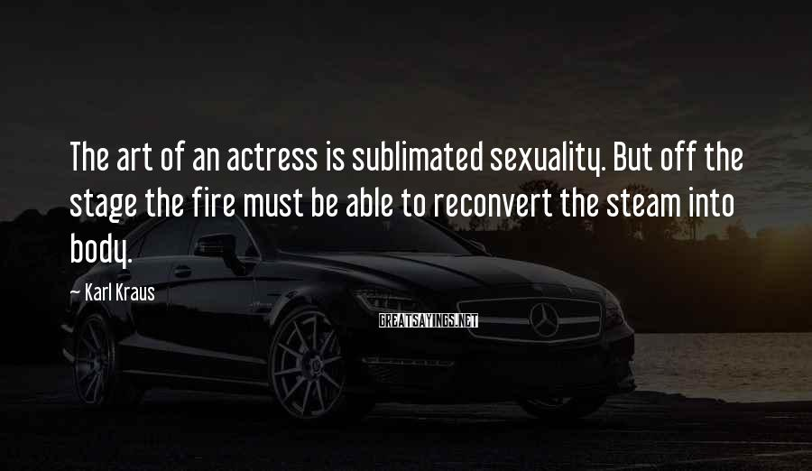 Karl Kraus Sayings: The art of an actress is sublimated sexuality. But off the stage the fire must