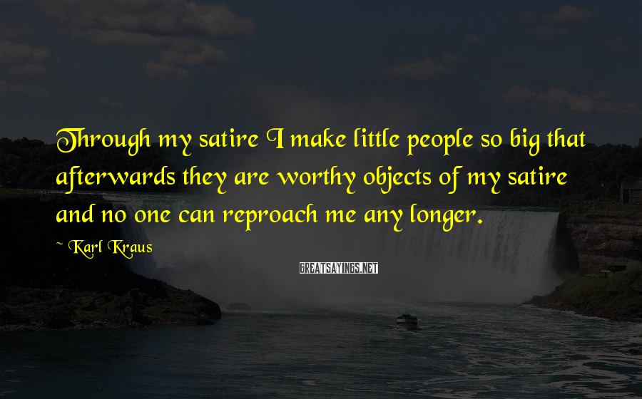 Karl Kraus Sayings: Through my satire I make little people so big that afterwards they are worthy objects