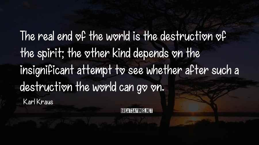 Karl Kraus Sayings: The real end of the world is the destruction of the spirit; the other kind