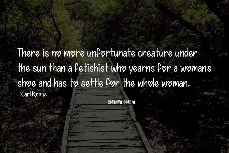 Karl Kraus Sayings: There is no more unfortunate creature under the sun than a fetishist who yearns for