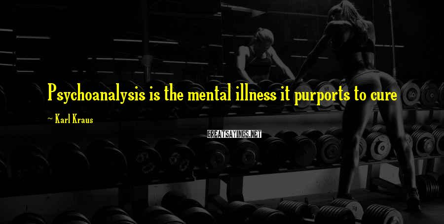 Karl Kraus Sayings: Psychoanalysis is the mental illness it purports to cure