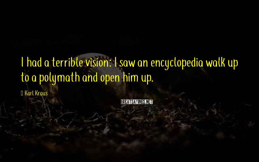 Karl Kraus Sayings: I had a terrible vision: I saw an encyclopedia walk up to a polymath and