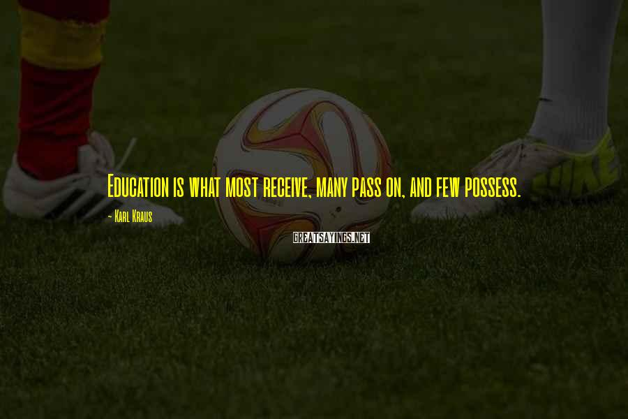 Karl Kraus Sayings: Education is what most receive, many pass on, and few possess.