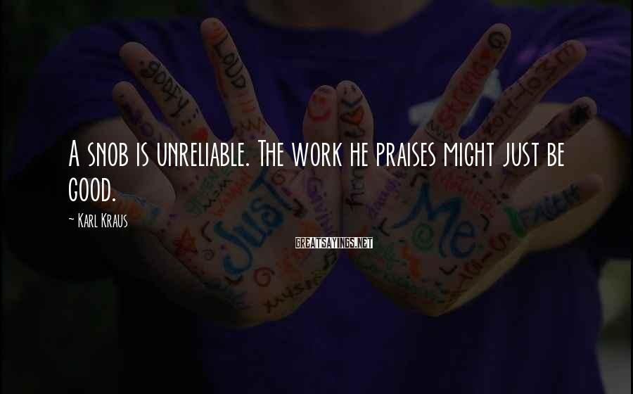 Karl Kraus Sayings: A snob is unreliable. The work he praises might just be good.