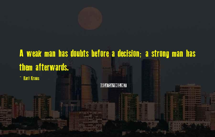 Karl Kraus Sayings: A weak man has doubts before a decision; a strong man has them afterwards.