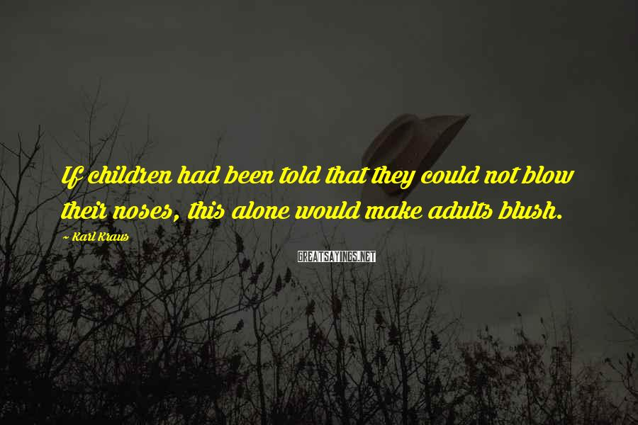 Karl Kraus Sayings: If children had been told that they could not blow their noses, this alone would