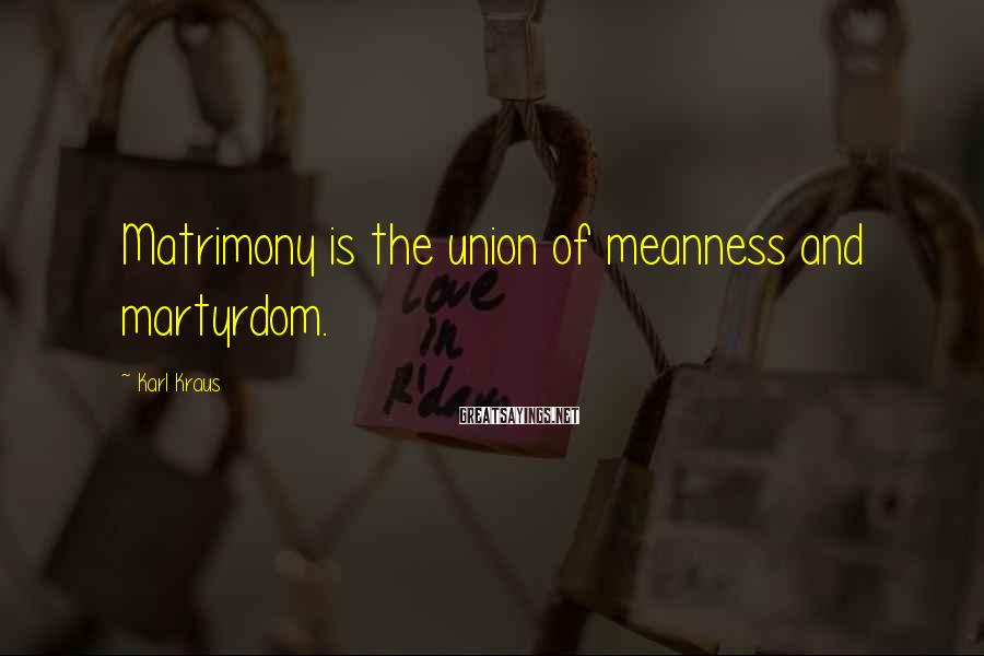 Karl Kraus Sayings: Matrimony is the union of meanness and martyrdom.