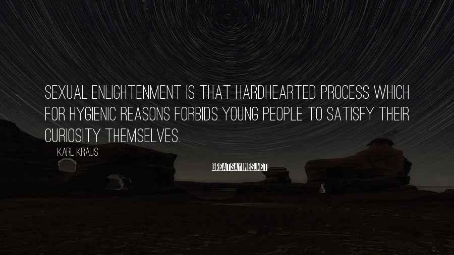 Karl Kraus Sayings: Sexual enlightenment is that hardhearted process which for hygienic reasons forbids young people to satisfy