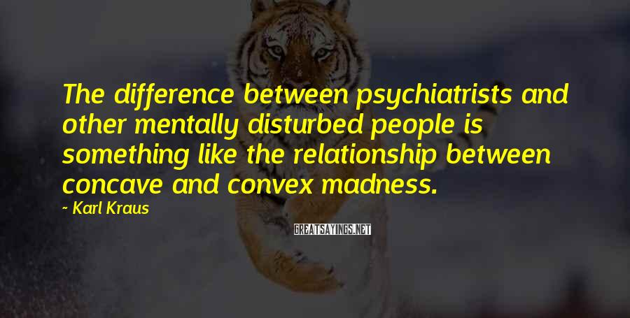 Karl Kraus Sayings: The difference between psychiatrists and other mentally disturbed people is something like the relationship between
