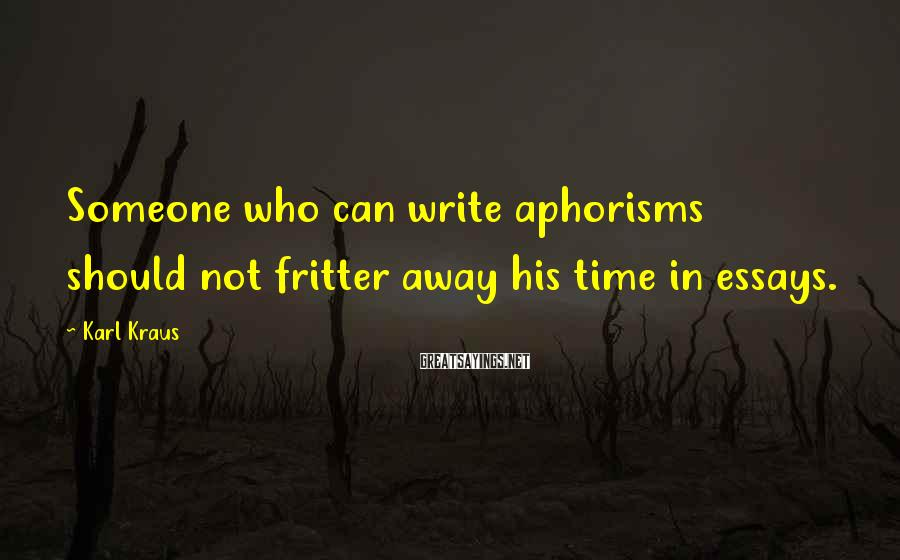 Karl Kraus Sayings: Someone who can write aphorisms should not fritter away his time in essays.