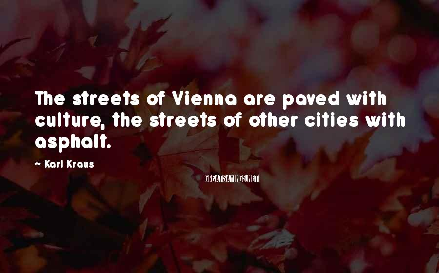 Karl Kraus Sayings: The streets of Vienna are paved with culture, the streets of other cities with asphalt.