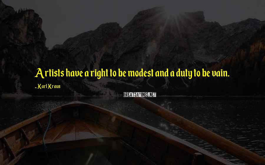 Karl Kraus Sayings: Artists have a right to be modest and a duty to be vain.