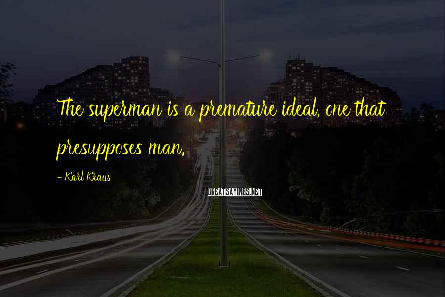 Karl Kraus Sayings: The superman is a premature ideal, one that presupposes man.