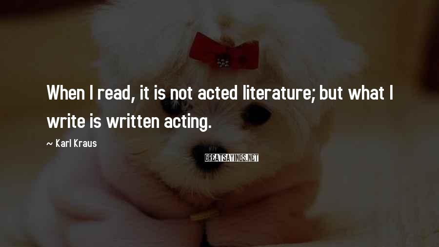Karl Kraus Sayings: When I read, it is not acted literature; but what I write is written acting.