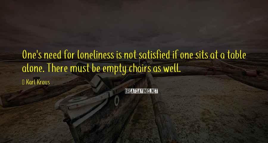 Karl Kraus Sayings: One's need for loneliness is not satisfied if one sits at a table alone. There