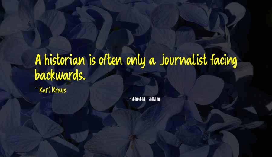 Karl Kraus Sayings: A historian is often only a journalist facing backwards.