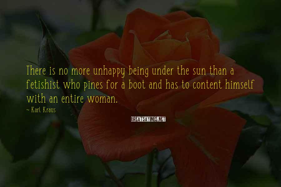Karl Kraus Sayings: There is no more unhappy being under the sun than a fetishist who pines for