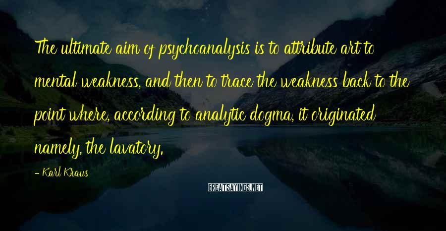 Karl Kraus Sayings: The ultimate aim of psychoanalysis is to attribute art to mental weakness, and then to