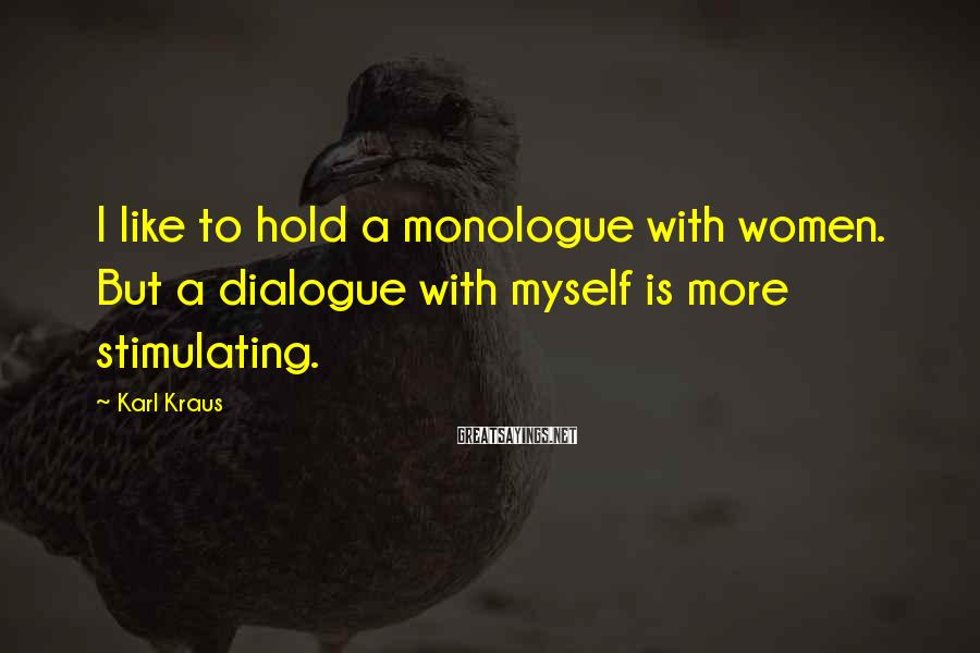 Karl Kraus Sayings: I like to hold a monologue with women. But a dialogue with myself is more