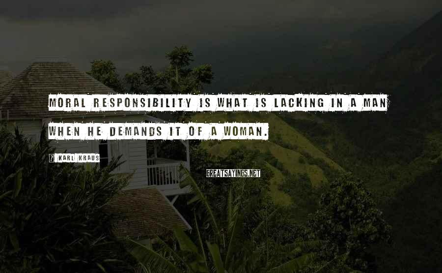 Karl Kraus Sayings: Moral responsibility is what is lacking in a man when he demands it of a