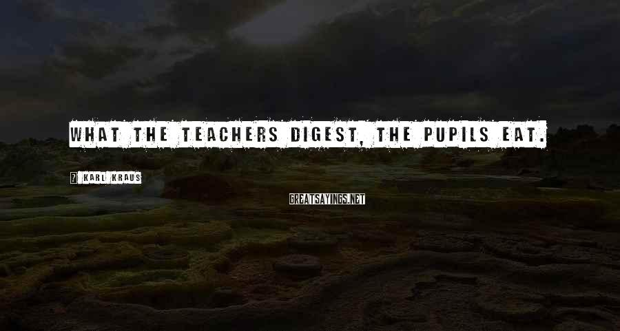 Karl Kraus Sayings: What the teachers digest, the pupils eat.