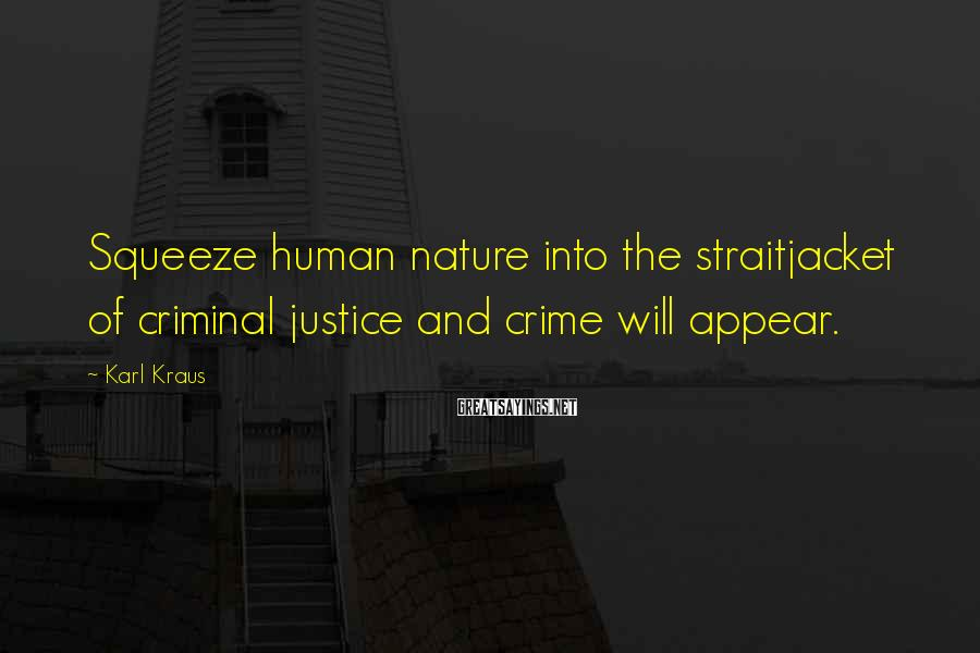 Karl Kraus Sayings: Squeeze human nature into the straitjacket of criminal justice and crime will appear.