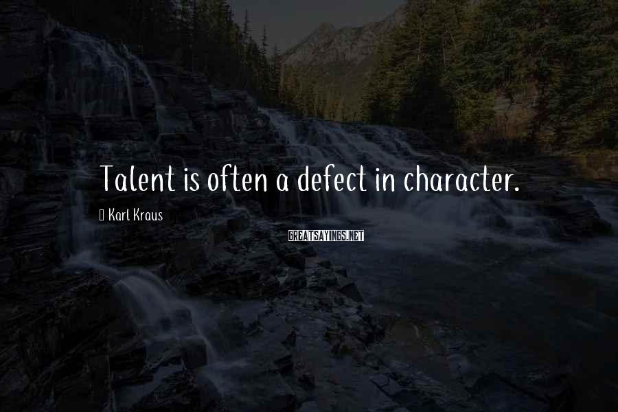 Karl Kraus Sayings: Talent is often a defect in character.