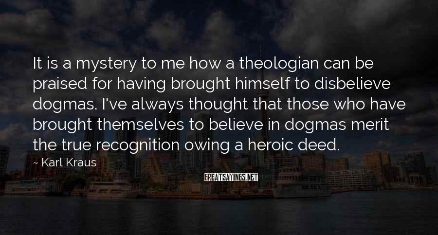 Karl Kraus Sayings: It is a mystery to me how a theologian can be praised for having brought