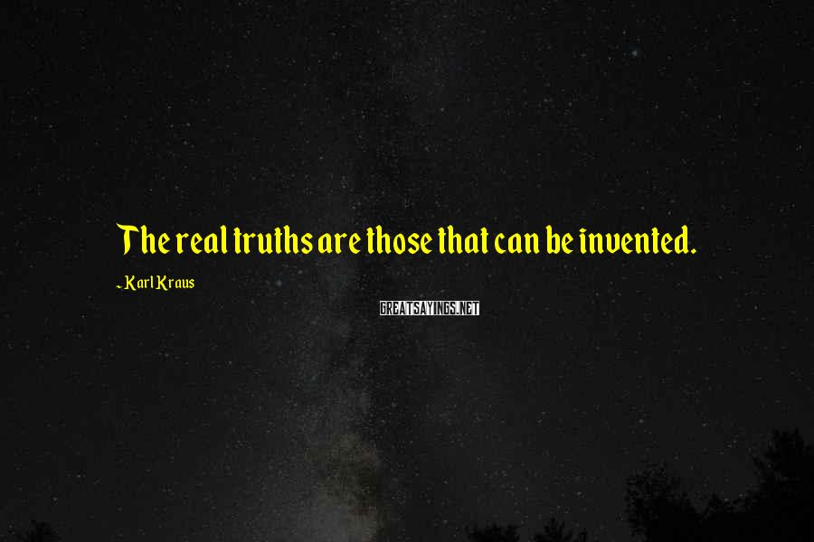 Karl Kraus Sayings: The real truths are those that can be invented.