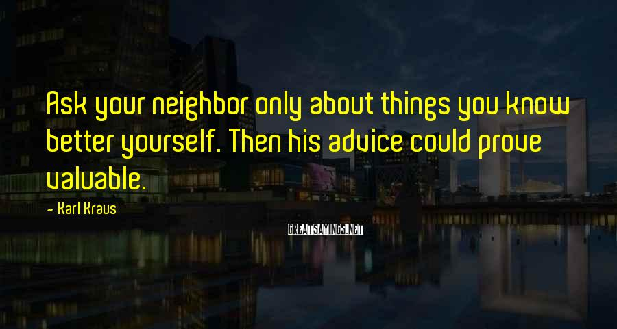 Karl Kraus Sayings: Ask your neighbor only about things you know better yourself. Then his advice could prove
