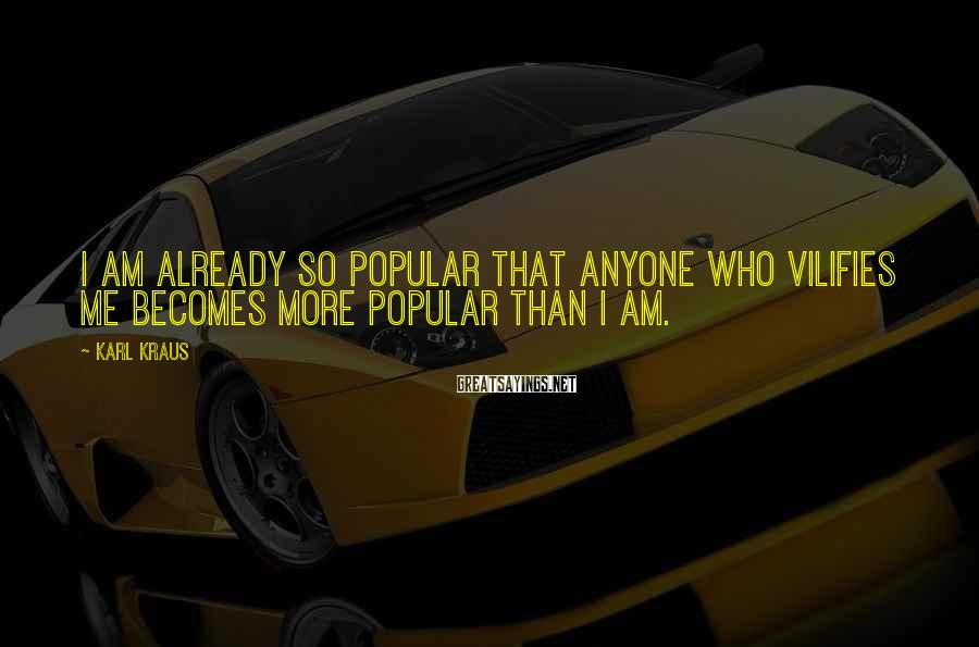 Karl Kraus Sayings: I am already so popular that anyone who vilifies me becomes more popular than I