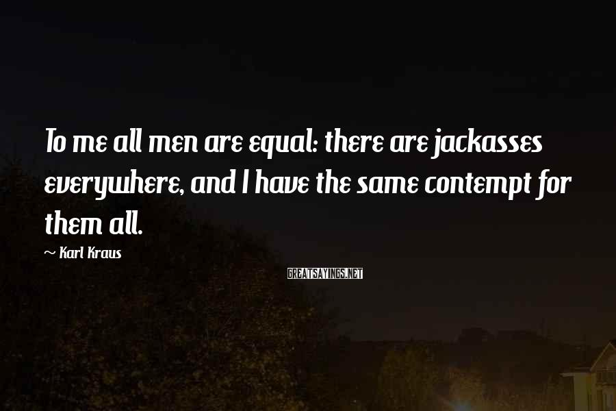 Karl Kraus Sayings: To me all men are equal: there are jackasses everywhere, and I have the same