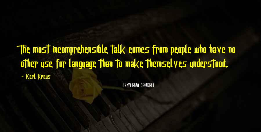 Karl Kraus Sayings: The most incomprehensible talk comes from people who have no other use for language than