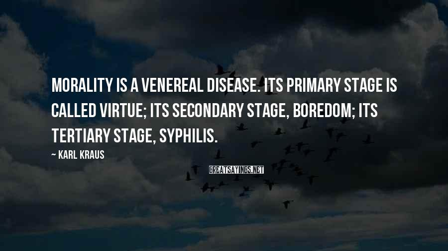 Karl Kraus Sayings: Morality is a venereal disease. Its primary stage is called virtue; its secondary stage, boredom;