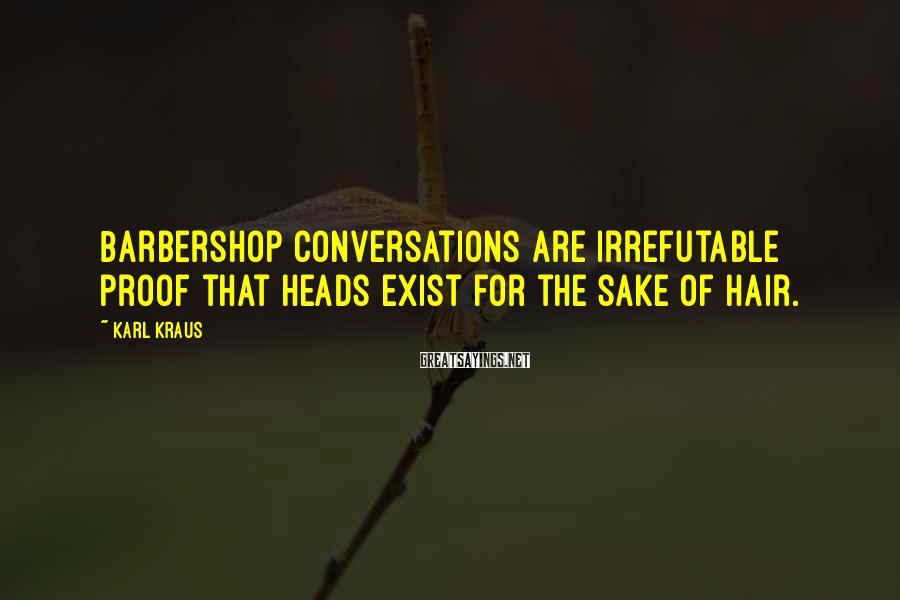 Karl Kraus Sayings: Barbershop conversations are irrefutable proof that heads exist for the sake of hair.