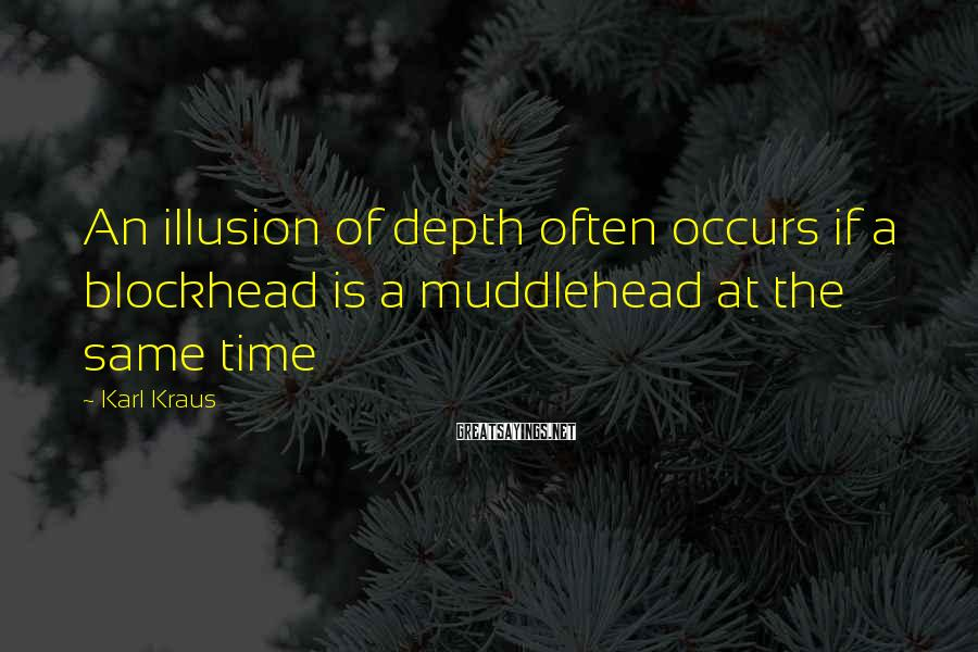Karl Kraus Sayings: An illusion of depth often occurs if a blockhead is a muddlehead at the same