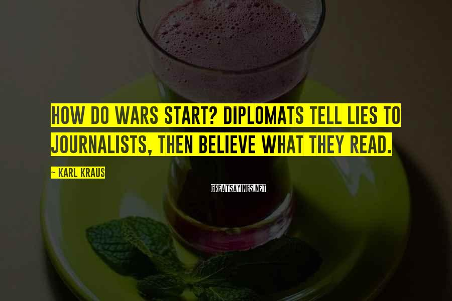 Karl Kraus Sayings: How do wars start? Diplomats tell lies to journalists, then believe what they read.