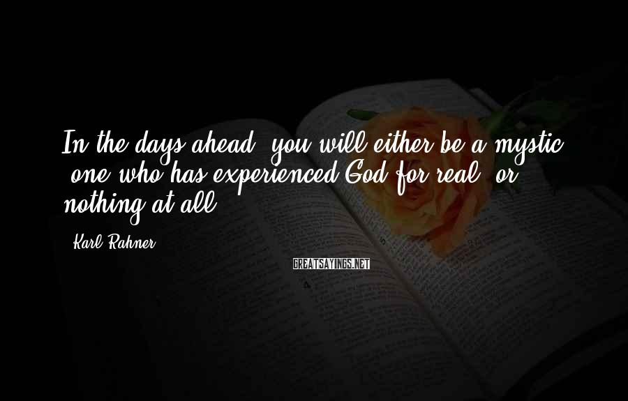 Karl Rahner Sayings: In the days ahead, you will either be a mystic (one who has experienced God