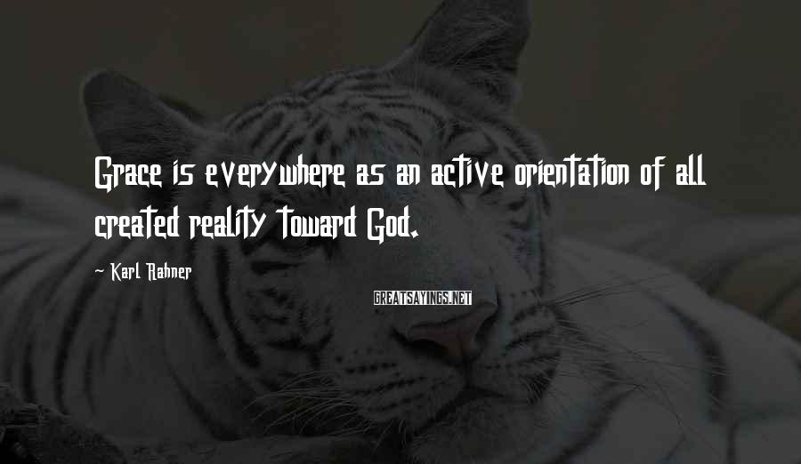 Karl Rahner Sayings: Grace is everywhere as an active orientation of all created reality toward God.