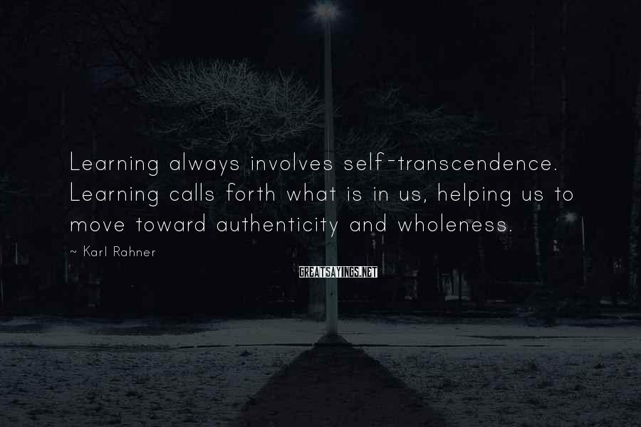 Karl Rahner Sayings: Learning always involves self-transcendence. Learning calls forth what is in us, helping us to move