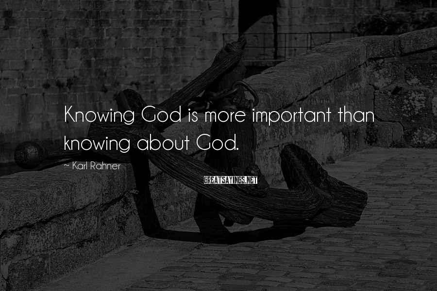 Karl Rahner Sayings: Knowing God is more important than knowing about God.