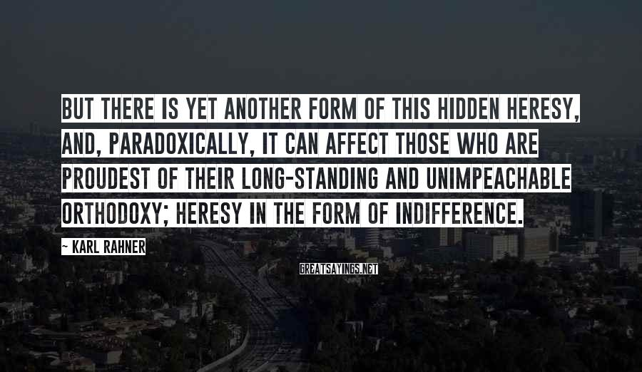 Karl Rahner Sayings: But there is yet another form of this hidden heresy, and, paradoxically, it can affect