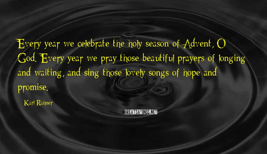 Karl Rahner Sayings: Every year we celebrate the holy season of Advent, O God. Every year we pray