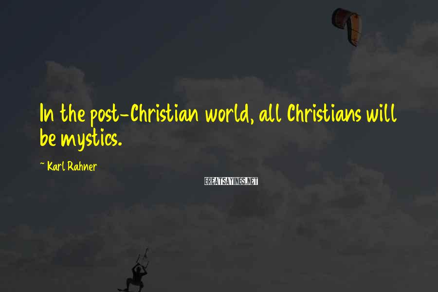 Karl Rahner Sayings: In the post-Christian world, all Christians will be mystics.